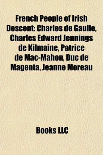 9781155447889: French people of Irish descent: Charles de Gaulle, Charles Edward Jennings de Kilmaine, John Houseman, Franck Queudrue, Jeanne Moreau