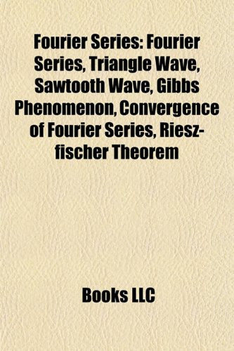 9781155448299: Fourier Series: Triangle Wave, Sawtooth Wave, Gibbs Phenomenon, Convergence of Fourier Series, Riesz-Fischer Theorem, Square Wave