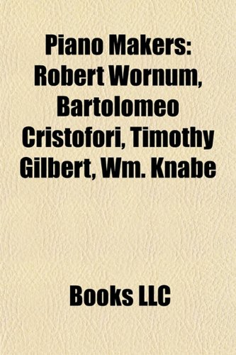 9781155482279: Piano makers: Robert Wornum, Bartolomeo Cristofori, Timothy Gilbert, Wm. Knabe & Co., Frederick Mathushek, Americus Backers, Conrad Graf