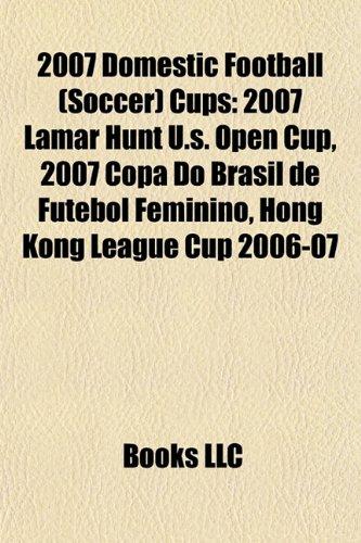 9781155511146: 2007 Domestic Football (Soccer) Cups: 2007 Lamar Hunt U.s. Open Cup, 2007 Copa Do Brasil de Futebol Feminino, Hong Kong League Cup 2006-07