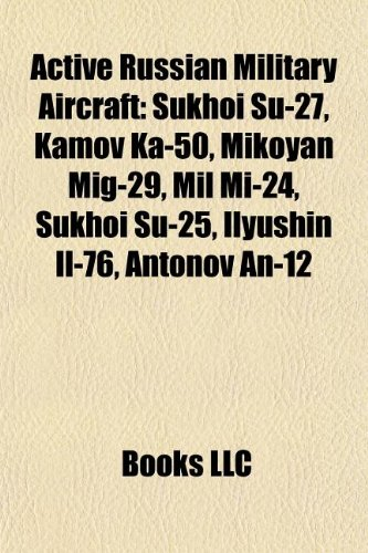 9781155513591: Active Russian Military Aircraft: Sukhoi Su-27, Kamov Ka-50, Mikoyan Mig-29, Mil Mi-24, Sukhoi Su-25, Ilyushin Il-76, Antonov An-12