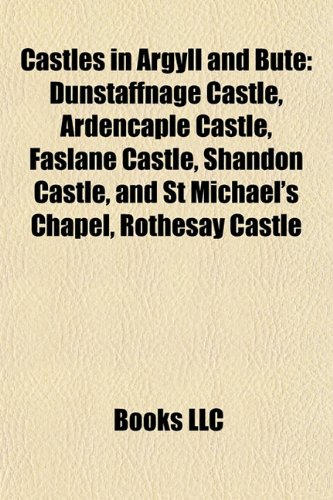 9781155522159: Castles in Argyll and Bute: Dunstaffnage Castle, Ardencaple Castle, Faslane Castle, Shandon Castle, and St Michael's Chapel, Rothesay Castle