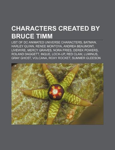 9781155524580: Characters created by Bruce Timm: List of DC animated universe characters, Batman, Harley Quinn, Renee Montoya, Andrea Beaumont, Livewire
