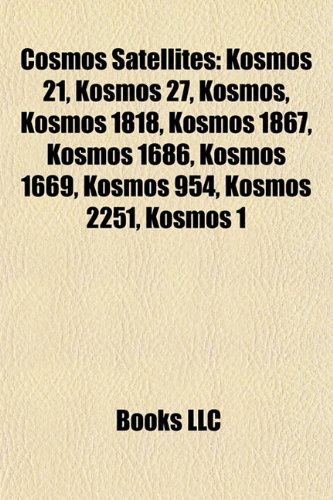 9781155526171: Cosmos Satellites: Kosmos 21, Kosmos 27, List of Kosmos Satellites, Kosmos 1818, Oko, Kosmos 1867, Kosmos 1686, Kosmos 954, Kosmos 1669