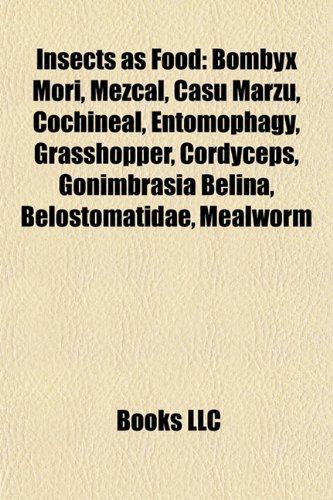 9781155534558: Insects as food: Bombyx mori, Mezcal, Casu marzu, Locust, Cochineal, Entomophagy, Cordyceps, Grasshopper, Gonimbrasia belina, Belostomatidae