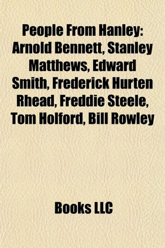 9781155636955: People From Hanley: Arnold Bennett, Stanley Matthews, Edward Smith, Frederick Hurten Rhead, Freddie Steele, Tom Holford, Bill Rowley