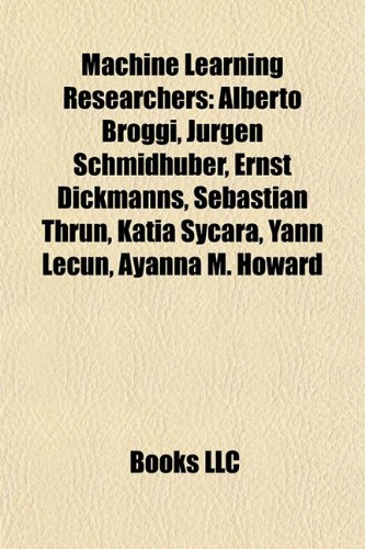 9781155674056: Machine Learning Researchers: Alberto Broggi, Jrgen Schmidhuber, Ernst Dickmanns, Sebastian Thrun, Katia Sycara, Yann Lecun, Ayanna M. Howard