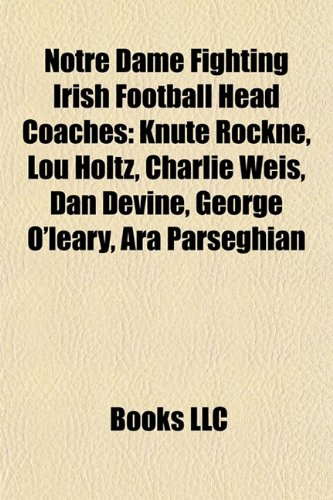 9781155678047: Notre Dame Fighting Irish Football Head Coaches: Knute Rockne, Lou Holtz, Charlie Weis, Dan Devine, George O'leary, Ara Parseghian