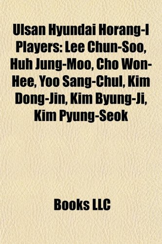 9781155725628: Ulsan Hyundai Horang-I Players: Lee Chun-Soo, Huh Jung-Moo, Cho Won-Hee, Yoo Sang-Chul, Kim Dong-Jin, Kim Byung-Ji, Kim Pyung-Seok