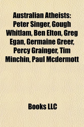 9781155763576: Australian atheists: Gough Whitlam, Greg Egan, Germaine Greer, Tim Minchin, Paul McDermott, Percy Grainger, Clive James, Carmen Lawrence