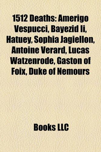 9781155777344: 1512 Deaths: Amerigo Vespucci, Bayezid II, Hatuey, Sophia Jagiellon, Antoine Vrard, Lucas Watzenrode, Gaston of Foix, Duke of Nemou