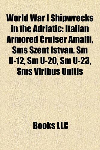 9781155897790: World War I Shipwrecks in the Adriatic: Italian Armored Cruiser Amalfi, SMS Szent Istv N, SM U-12, SM U-20, SM U-23, SMS Viribus Unitis