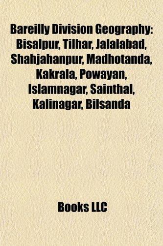 9781155931029: Bareilly Division Geography Introduction: Bisalpur, Tilhar, Jalalabad, Shahjahanpur, Madhotanda, Kakrala, Powayan, Islamnagar, Sainthal