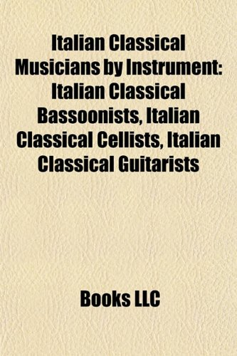 9781155951232: Italian Classical Musicians by Instrument: Italian Classical Bassoonists, Italian Classical Cellists, Italian Classical Guitarists