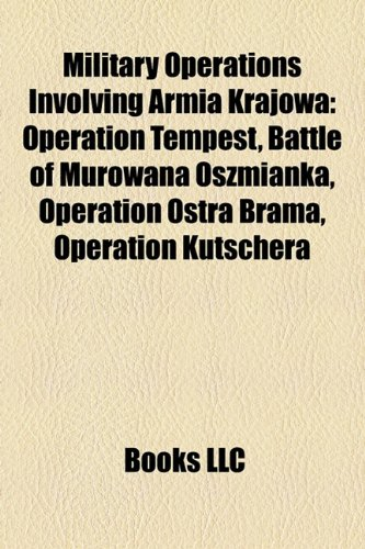9781156013168: Military Operations Involving Armia Krajowa: Operation Tempest, Battle of Murowana Oszmianka, Operation Ostra Brama, Operation Kutschera