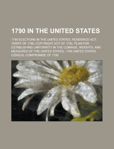 9781156020012: 1790 in the United States: Residence ACT, Tariff of 1790, Copyright Act of 1790, Plan for Establishing Uniformity in the Coinage, Weights