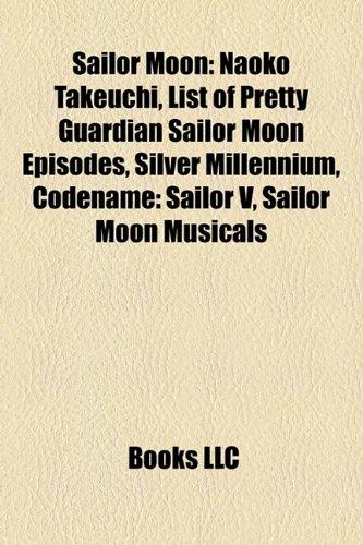 9781156045114: Sailor Moon: Naoko Takeuchi, Silver Mill: Naoko Takeuchi, Silver Millennium, Codename: Sailor V, Pretty Guardian Sailor Moon, Sailor Moon R: The ... Warriors of Legend, Sailor Moon soundtracks