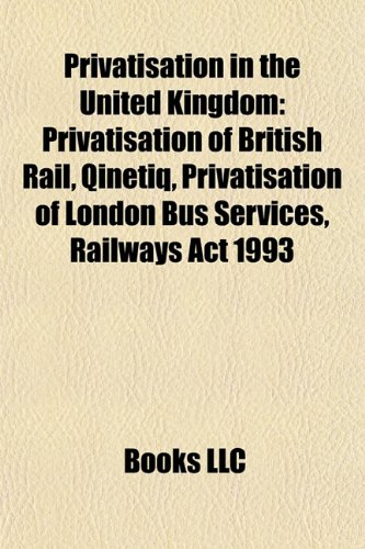 9781156094518: Privatisation in the United Kingdom: Privatisation of British Rail, Qinetiq, Privatisation of London Bus Services, Railways ACT 1993