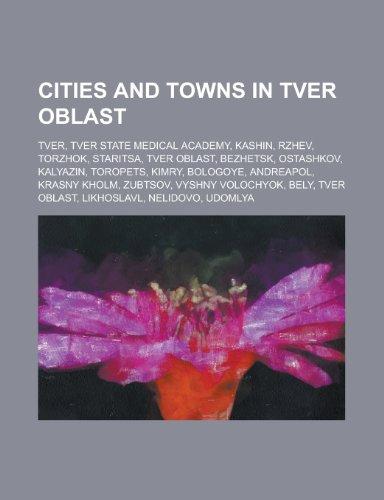 9781156116982: Cities and Towns in Tver Oblast: Tver, Kashin, Rzhev, Staritsa, Tver Oblast, Torzhok, Ostashkov, Bezhetsk, Kalyazin, Toropets, Kimry, Andreapol