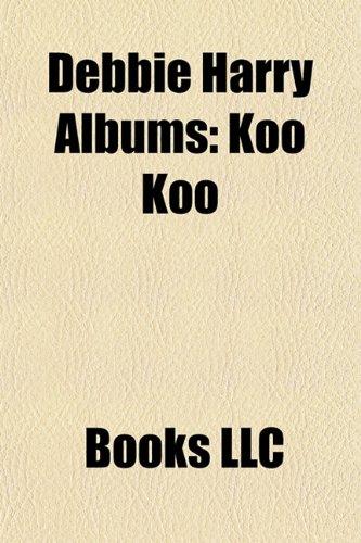 9781156175873: Debbie Harry Albums: Koo Koo, Most of All - The Best of Deborah Harry, Def, Dumb and Blonde, Rockbird, Debravation