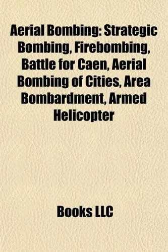 9781156383766: Aerial bombing: Strategic bombing, Firebombing, Battle for Caen, Aerial bombing of cities, Area bombardment