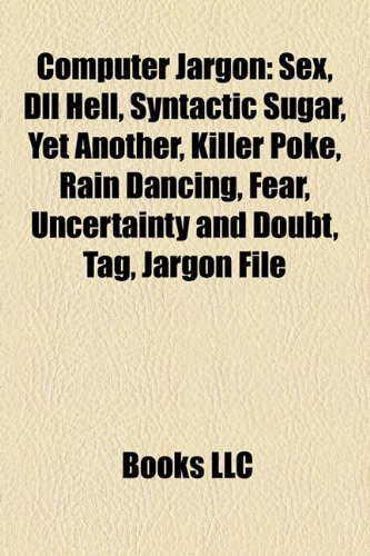 9781156428405: Computer jargon: SEX, DLL hell, Syntactic sugar, Yet another, Killer poke, Rain dancing, Fear, uncertainty and doubt, Tag