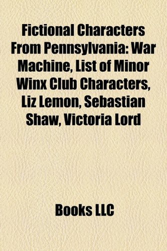 9781156468944: Fictional characters from Pennsylvania: List of minor Winx Club characters, Liz Lemon, War Machine, Starr Manning, Victoria Lord