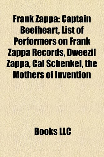 Frank Zappa: Captain Beefheart, List of Performers on Frank Zappa Records, Dweezil Zappa, the Mothers of Invention, Cal Schenkel (Paperback) - Source Wikipedia