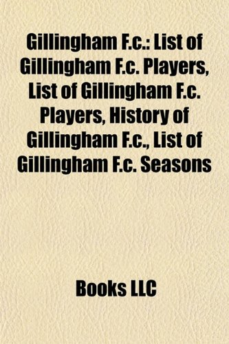 9781156484258: Gillingham F.C.: List of Gillingham F.C. players, History of Gillingham F.C., List of Gillingham F.C. seasons, Priestfield Stadium