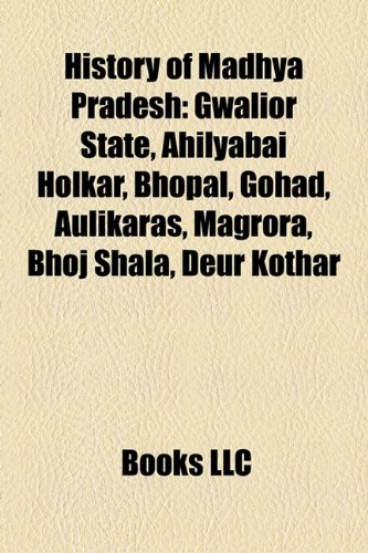 9781156495728: History of Madhya Pradesh: Ahilyabai Holkar, Gwalior State, Bhopal State, Gohad, Rewa, Aulikaras, Udayagiri Caves, Magrora, Bhoj Shala