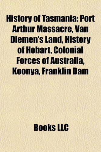 9781156497067: History of Tasmania: Port Arthur Massacre, Van Diemen's Land, History of Hobart, History of Tasmania Timeline, Colonial Forces of Australia