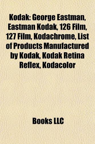 9781156514306: Kodak: George Eastman, Eastman Kodak, 126 film, 127 film, Kodachrome, List of products manufactured by Kodak