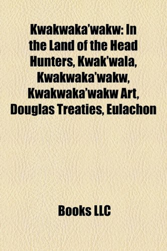 9781156515594: Kwakwaka'wakw: In the Land of the Head Hunters, Kwak'wala, Kwakwaka'wakw art, Douglas Treaties, Eulachon, Brooks Peninsula Provincial Park