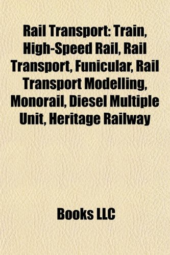 9781156577479: Rail transport: Train, High-speed rail, Funicular, Rail transport modelling, Monorail, Diesel multiple unit, Heritage railway, Mountain railway