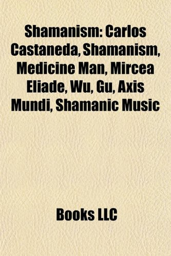 9781156603055: Shamanism: Carlos Castaneda, Medicine man, Mircea Eliade, Gu, Entheogen, Axis mundi, Astral projection, Shamanic music