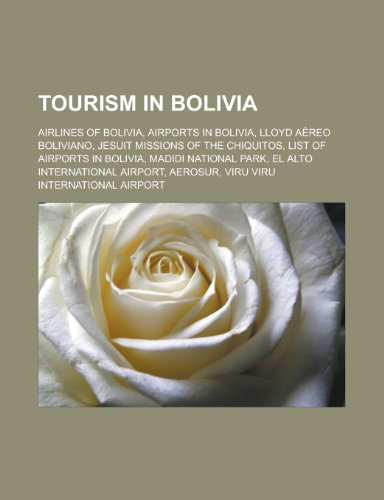 9781156639863: Tourism in Bolivia: Airlines of Bolivia, Airports in Bolivia, Lloyd Aereo Boliviano, Jesuit Missions of the Chiquitos, List of Airports in