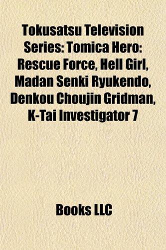 9781156685587: Tokusatsu television series: Tomica Hero: Rescue Force, Tomica Hero: Rescue Fire, Madan Senki Ryukendo, Hell Girl, Denkou Choujin Gridman