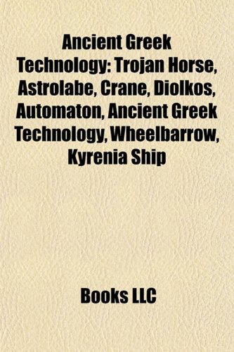 9781156733004: Ancient Greek technology: Trojan Horse, Astrolabe, Crane, Diolkos, Automaton, Wheelbarrow, Kyrenia ship, Ancient Greek units of measurement