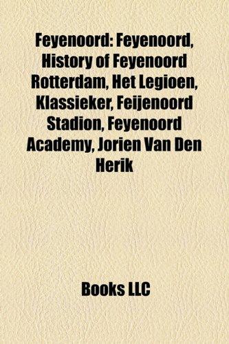 9781156735824: Feyenoord: History of Feyenoord Rotterdam, Het Legioen, De Klassieker, Rotterdam derby, Feyenoord Academy, De Kuip, Feyenoord Ghana