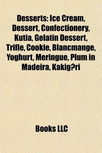 9781156770207: Desserts: Ice Cream, Dessert, Confectionery, Kutia, Gelatin Dessert, Trifle, Cookie, Blancmange, Yoghurt, Meringue, Plum in Madeira, Kakigori