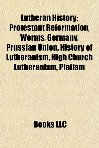 9781156779514: Lutheran History: Protestant Reformation, Worms, Germany, Prussian Union, History of Lutheranism, High Church Lutheranism, Pietism, Semi