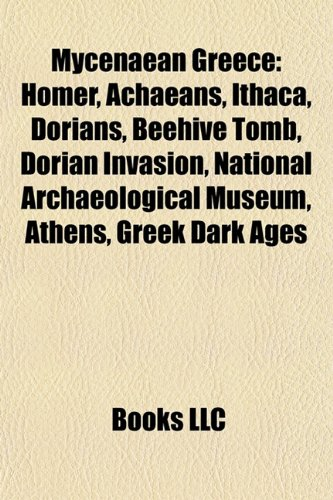 9781156783672: Mycenaean Greece: Homer, Achaeans, Ithaca, Dorians, Beehive tomb, Dorian invasion, Greek Dark Ages, National Archaeological Museum, Athens