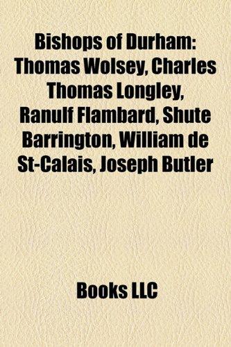 9781156824023: Bishops of Durham: Thomas Wolsey, Charles Longley, Ranulf Flambard, Shute Barrington, William de St-Calais, Joseph Butler, David Jenkins