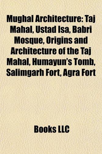 9781156852200: Mughal Architecture: Taj Mahal, Ustad Isa, Babri Mosque, Origins and Architecture of the Taj Mahal, Humayun's Tomb, Salimgarh Fort, Agra Fort
