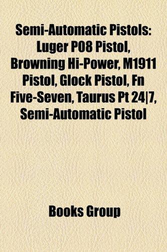 9781156866221: Semi-Automatic Pistols: Luger P08 Pistol, Browning Hi-Power, M1911 Pistol, Glock Pistol, FN Five-Seven, Taurus PT 24-7, Semi-Automatic Pistol