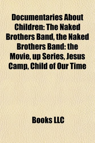 9781156883051: Documentaries about Children: The Naked Brothers Band, the Naked Brothers Band: The Movie, Up Series, Jesus Camp, Child of Our Time