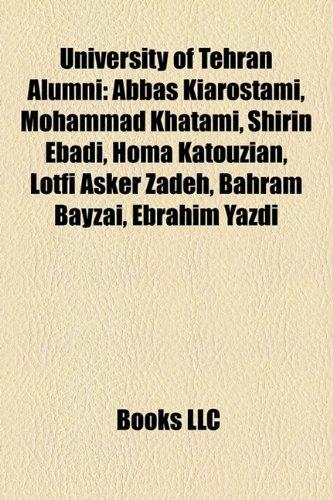 9781156904770: University of Tehran alumni: Abbas Kiarostami, Hamid Algar, Mohammad Khatami, Shirin Ebadi, Homa Katouzian, Lotfi A. Zadeh, Ali Larijani