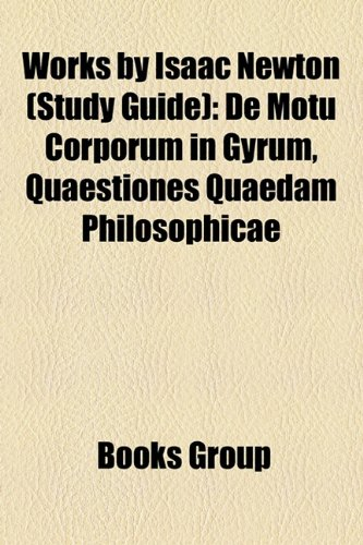 9781156925423: Works by Isaac Newton (Study Guide): de Motu Corporum in Gyrum, Quaestiones Quaedam Philosophicae