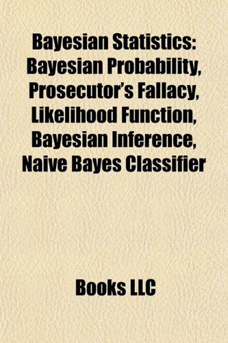 9781156942734: Bayesian Statistics: Bayesian Probability, Prosecutor's Fallacy, Likelihood Function, Bayesian Inference, Naive Bayes Classifier