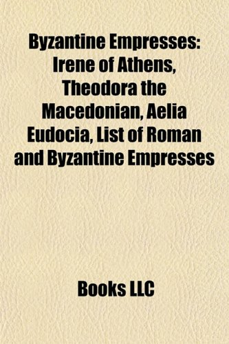 9781156944080: Byzantine empresses: Irene of Athens, Theodora, Aelia Eudocia, List of Roman and Byzantine Empresses